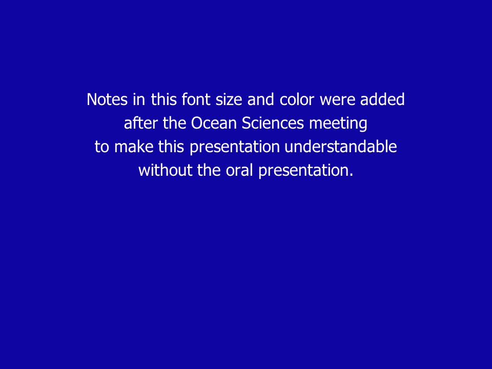 Notes in this font size and color were added after the Ocean Sciences meeting to make this presentation understandable without the oral presentation.