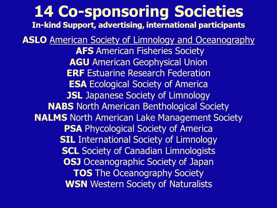 14 Co-sponsoring Societies In-kind Support, advertising, international participants ASLO American Society of Limnology and Oceanography AFS American Fisheries Society AGU American Geophysical Union ERF Estuarine Research Federation ESA Ecological Society of America JSL Japanese Society of Limnology NABS North American Benthological Society NALMS North American Lake Management Society PSA Phycological Society of America SIL International Society of Limnology SCL Society of Canadian Limnologists OSJ Oceanographic Society of Japan TOS The Oceanography Society WSN Western Society of Naturalists