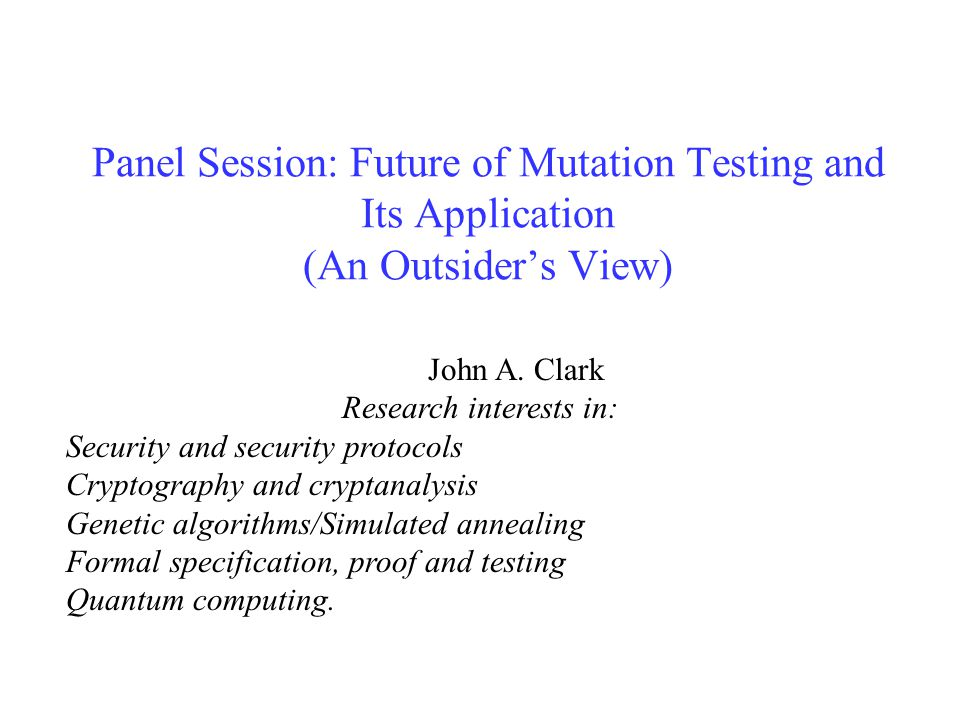 Panel Session: Future of Mutation Testing and Its Application (An Outsider's View) John A. Clark Research interests in: Security and security protocol