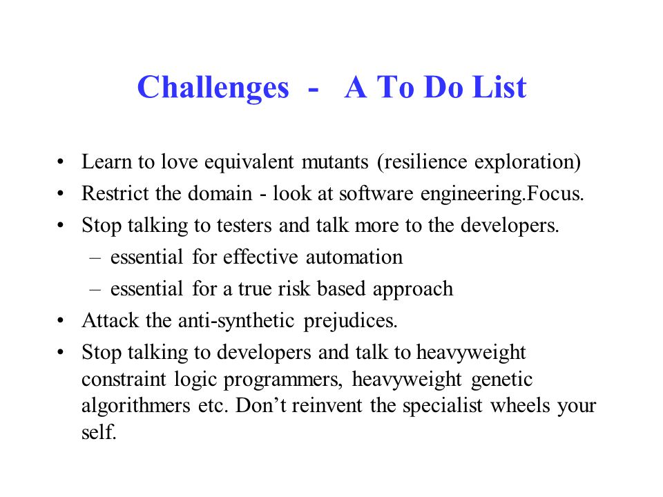 Challenges - A To Do List Learn to love equivalent mutants (resilience exploration) Restrict the domain - look at software engineering.Focus. Stop tal