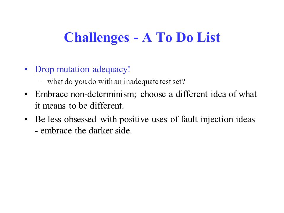 Challenges - A To Do List Drop mutation adequacy! –what do you do with an inadequate test set? Embrace non-determinism; choose a different idea of wha