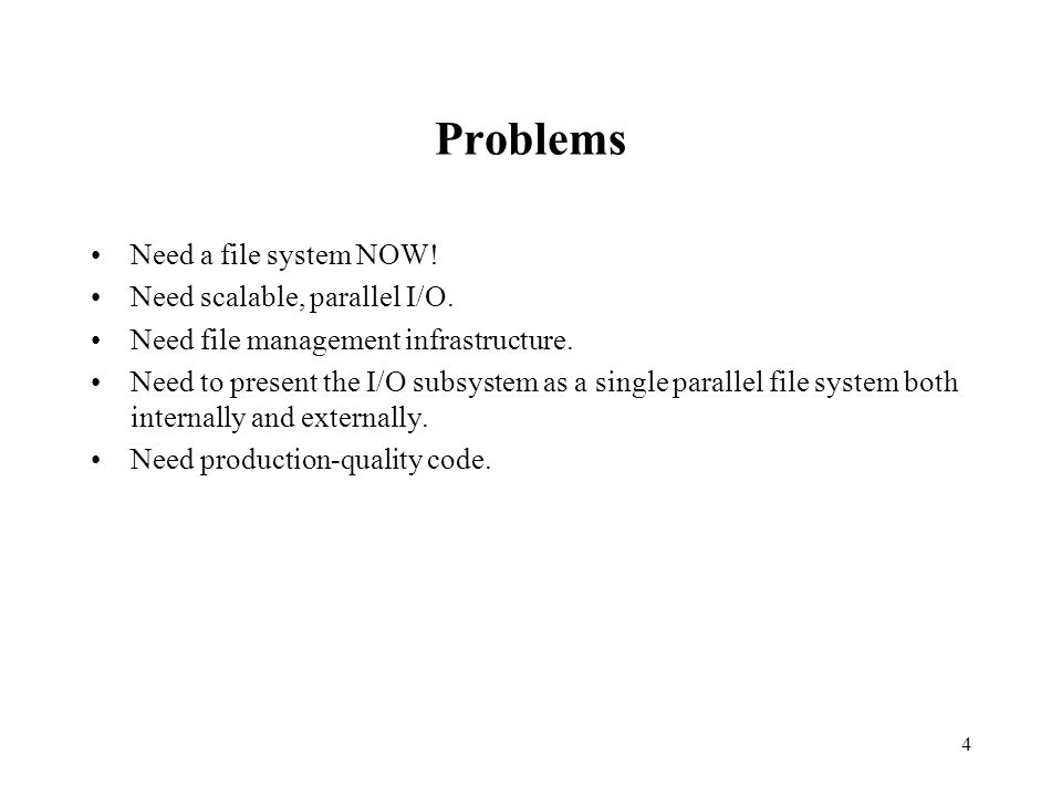 4 Problems Need a file system NOW. Need scalable, parallel I/O.