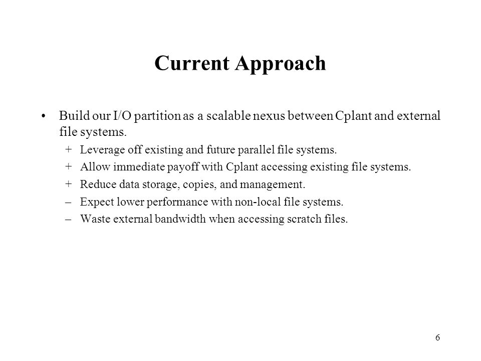 6 Current Approach Build our I/O partition as a scalable nexus between Cplant and external file systems.