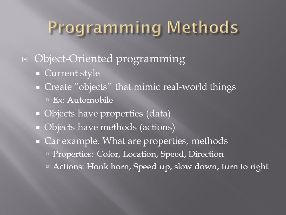  Object-Oriented programming  Current style  Create objects that mimic real-world things  Ex: Automobile  Objects have properties (data)  Objects have methods (actions)  Car example.