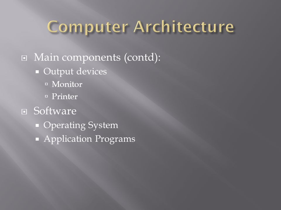  Main components (contd):  Output devices  Monitor  Printer  Software  Operating System  Application Programs