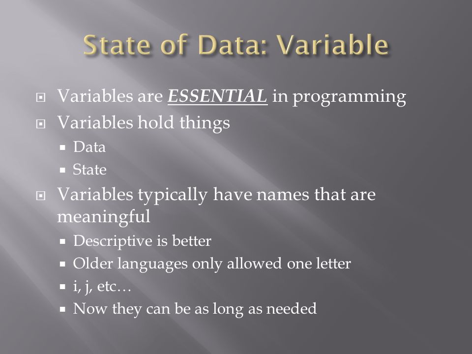  Variables are ESSENTIAL in programming  Variables hold things  Data  State  Variables typically have names that are meaningful  Descriptive is better  Older languages only allowed one letter  i, j, etc…  Now they can be as long as needed