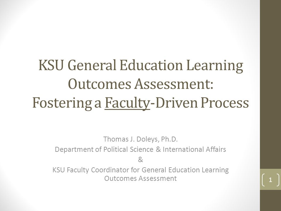 KSU General Education Learning Outcomes Assessment: Fostering a Faculty-Driven Process Thomas J. Doleys, Ph.D. Department of Political Science & Inter