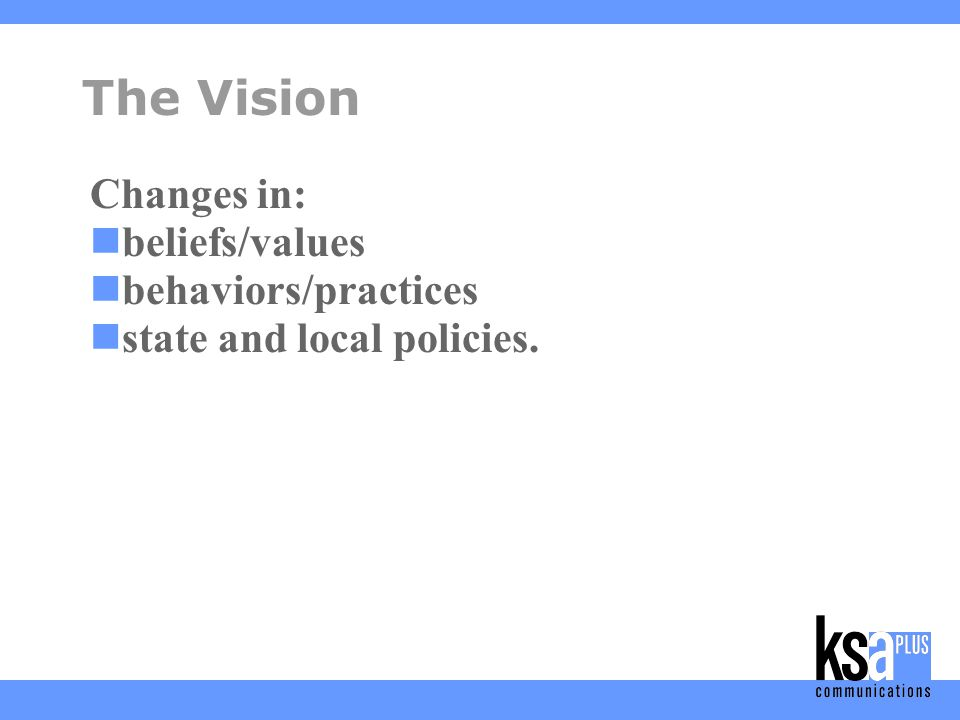 The Vision Changes in: beliefs/values behaviors/practices state and local policies.