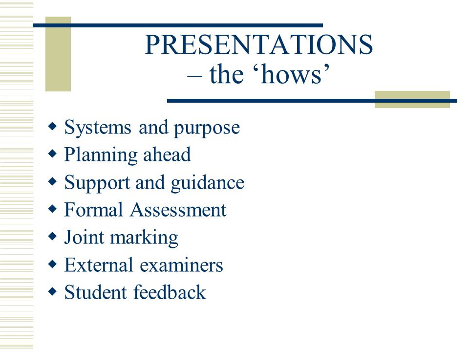 PRESENTATIONS – the 'hows'  Systems and purpose  Planning ahead  Support and guidance  Formal Assessment  Joint marking  External examiners  Student feedback