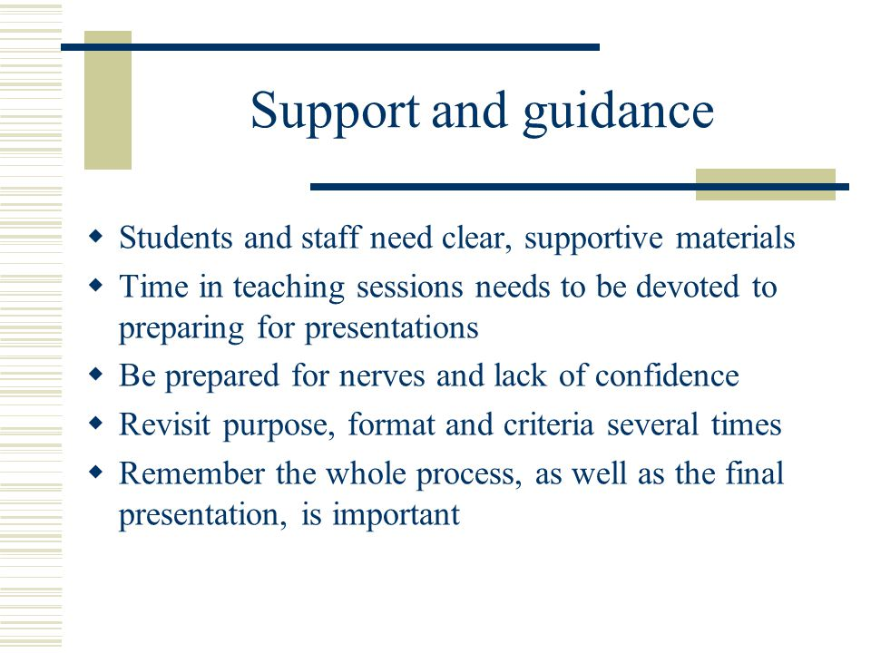 Support and guidance  Students and staff need clear, supportive materials  Time in teaching sessions needs to be devoted to preparing for presentati