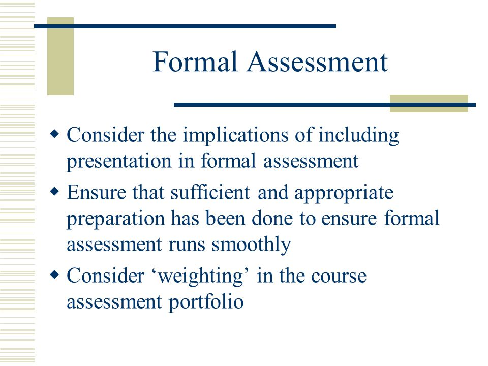 Formal Assessment  Consider the implications of including presentation in formal assessment  Ensure that sufficient and appropriate preparation has been done to ensure formal assessment runs smoothly  Consider 'weighting' in the course assessment portfolio