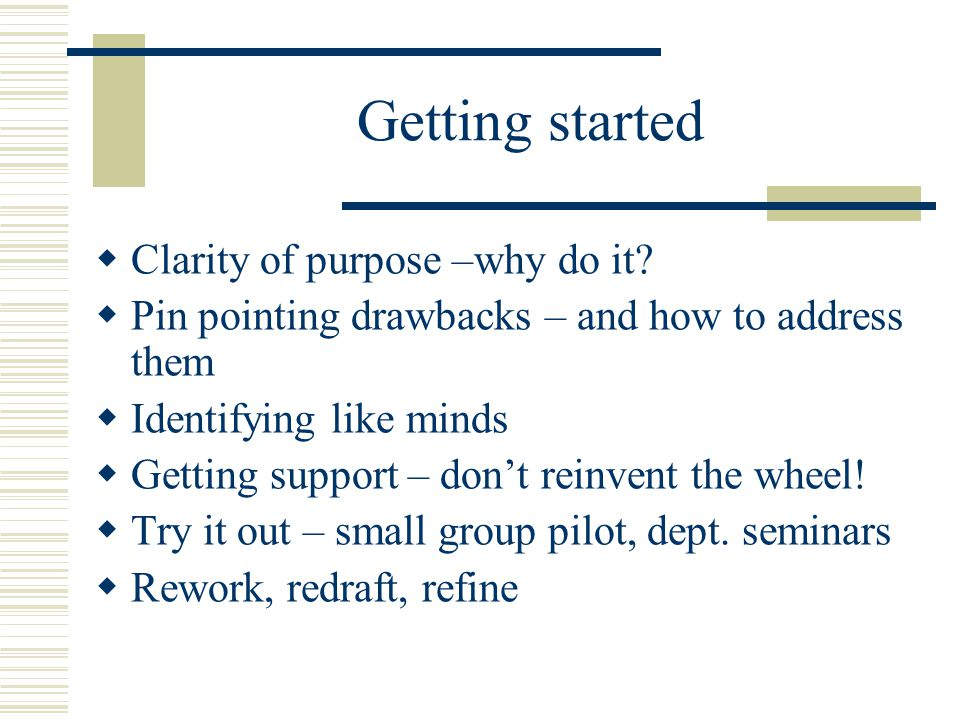 Getting started  Clarity of purpose –why do it?  Pin pointing drawbacks – and how to address them  Identifying like minds  Getting support – don't