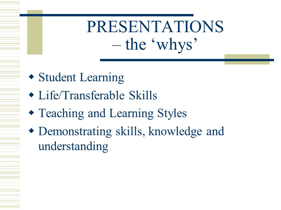 PRESENTATIONS – the 'whys'  Student Learning  Life/Transferable Skills  Teaching and Learning Styles  Demonstrating skills, knowledge and understa
