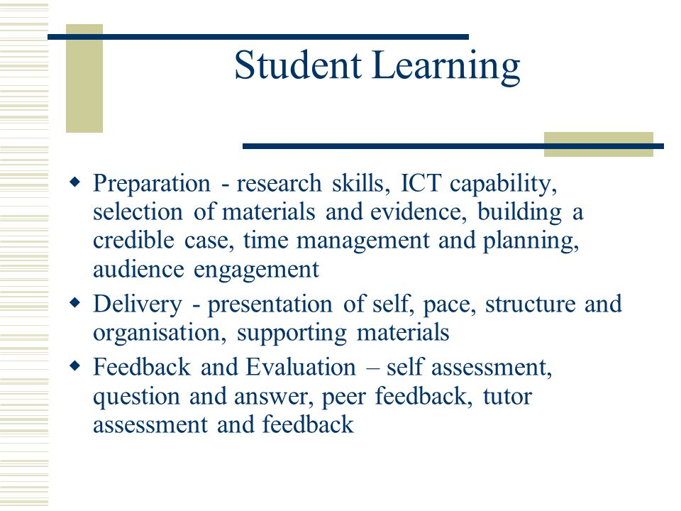 Student Learning  Preparation - research skills, ICT capability, selection of materials and evidence, building a credible case, time management and planning, audience engagement  Delivery - presentation of self, pace, structure and organisation, supporting materials  Feedback and Evaluation – self assessment, question and answer, peer feedback, tutor assessment and feedback