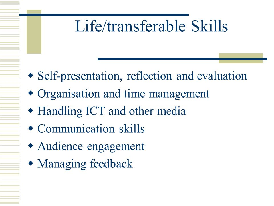 Life/transferable Skills  Self-presentation, reflection and evaluation  Organisation and time management  Handling ICT and other media  Communication skills  Audience engagement  Managing feedback