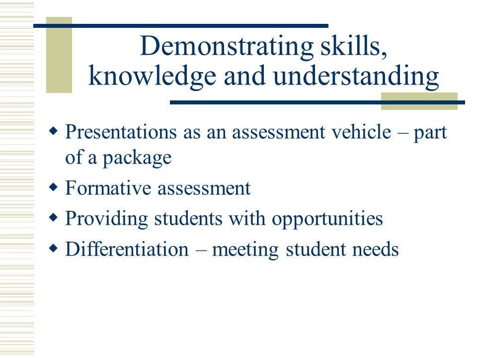 Demonstrating skills, knowledge and understanding  Presentations as an assessment vehicle – part of a package  Formative assessment  Providing stud