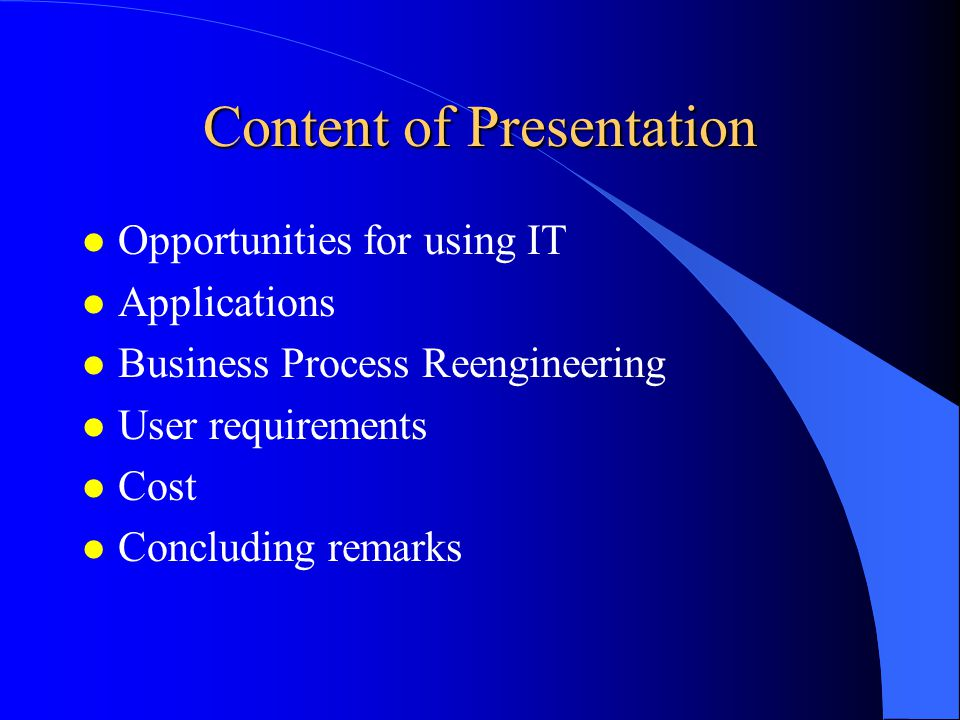 Content of Presentation l Opportunities for using IT l Applications l Business Process Reengineering l User requirements l Cost l Concluding remarks