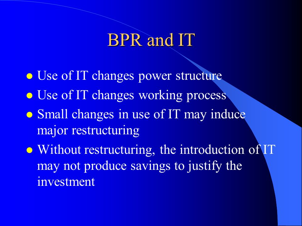 BPR and IT l Use of IT changes power structure l Use of IT changes working process l Small changes in use of IT may induce major restructuring l Without restructuring, the introduction of IT may not produce savings to justify the investment