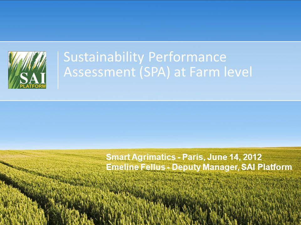 Sustainability Performance Assessment (SPA) at Farm level Smart Agrimatics - Paris, June 14, 2012 Emeline Fellus - Deputy Manager, SAI Platform