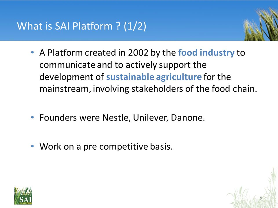 What is SAI Platform ? (1/2) A Platform created in 2002 by the food industry to communicate and to actively support the development of sustainable agr