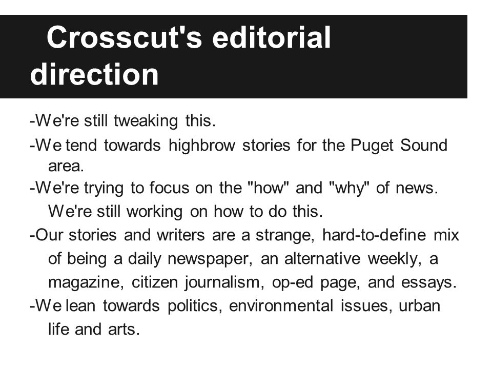 Crosscut's editorial direction -We're still tweaking this. -We tend towards highbrow stories for the Puget Sound area. -We're trying to focus on the