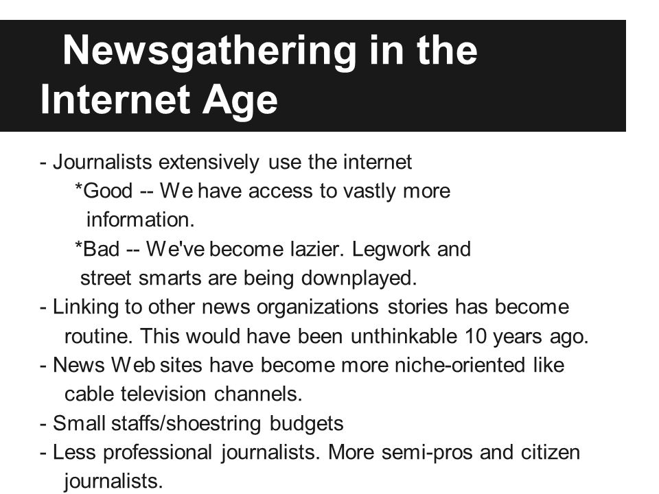 Newsgathering in the Internet Age - Journalists extensively use the internet *Good -- We have access to vastly more information. *Bad -- We've become