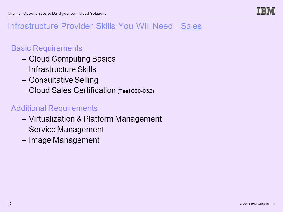 © 2011 IBM Corporation Channel Opportunities to Build your own Cloud Solutions 12 Basic Requirements –Cloud Computing Basics –Infrastructure Skills –Consultative Selling –Cloud Sales Certification (Test 000-032) Additional Requirements –Virtualization & Platform Management –Service Management –Image Management Infrastructure Provider Skills You Will Need - Sales