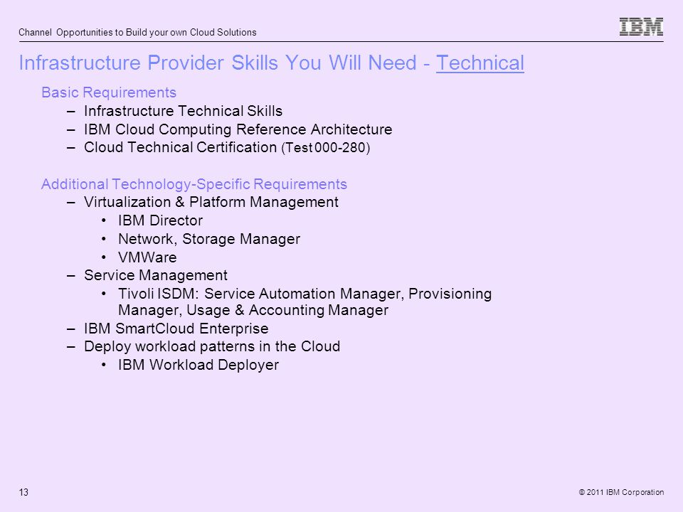 © 2011 IBM Corporation Channel Opportunities to Build your own Cloud Solutions 13 Basic Requirements –Infrastructure Technical Skills –IBM Cloud Computing Reference Architecture –Cloud Technical Certification (Test 000-280) Additional Technology-Specific Requirements –Virtualization & Platform Management IBM Director Network, Storage Manager VMWare –Service Management Tivoli ISDM: Service Automation Manager, Provisioning Manager, Usage & Accounting Manager –IBM SmartCloud Enterprise –Deploy workload patterns in the Cloud IBM Workload Deployer Infrastructure Provider Skills You Will Need - Technical