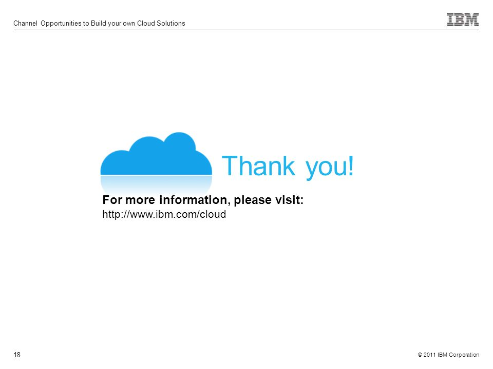 © 2011 IBM Corporation Channel Opportunities to Build your own Cloud Solutions 18 Thank you.