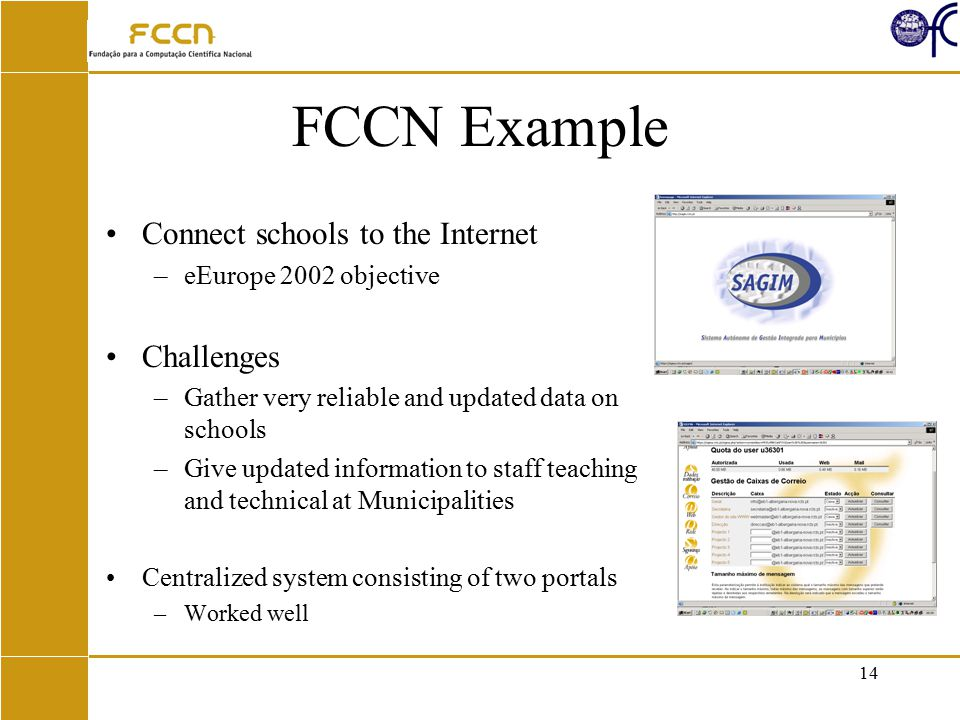 14 FCCN Example Connect schools to the Internet –eEurope 2002 objective Challenges –Gather very reliable and updated data on schools –Give updated information to staff teaching and technical at Municipalities Centralized system consisting of two portals –Worked well