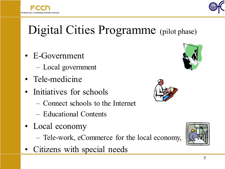5 Digital Cities Programme (pilot phase) E-Government –Local government Tele-medicine Initiatives for schools –Connect schools to the Internet –Educational Contents Local economy –Tele-work, eCommerce for the local economy, Citizens with special needs