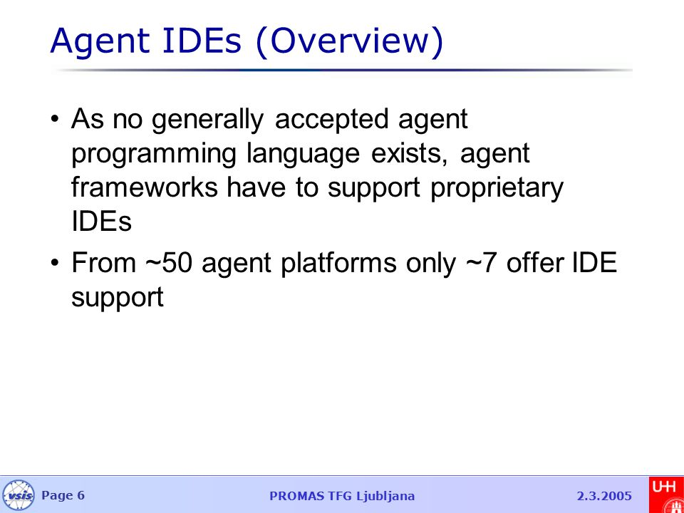 Page 6 PROMAS TFG Ljubljana2.3.2005 Agent IDEs (Overview) As no generally accepted agent programming language exists, agent frameworks have to support proprietary IDEs From ~50 agent platforms only ~7 offer IDE support