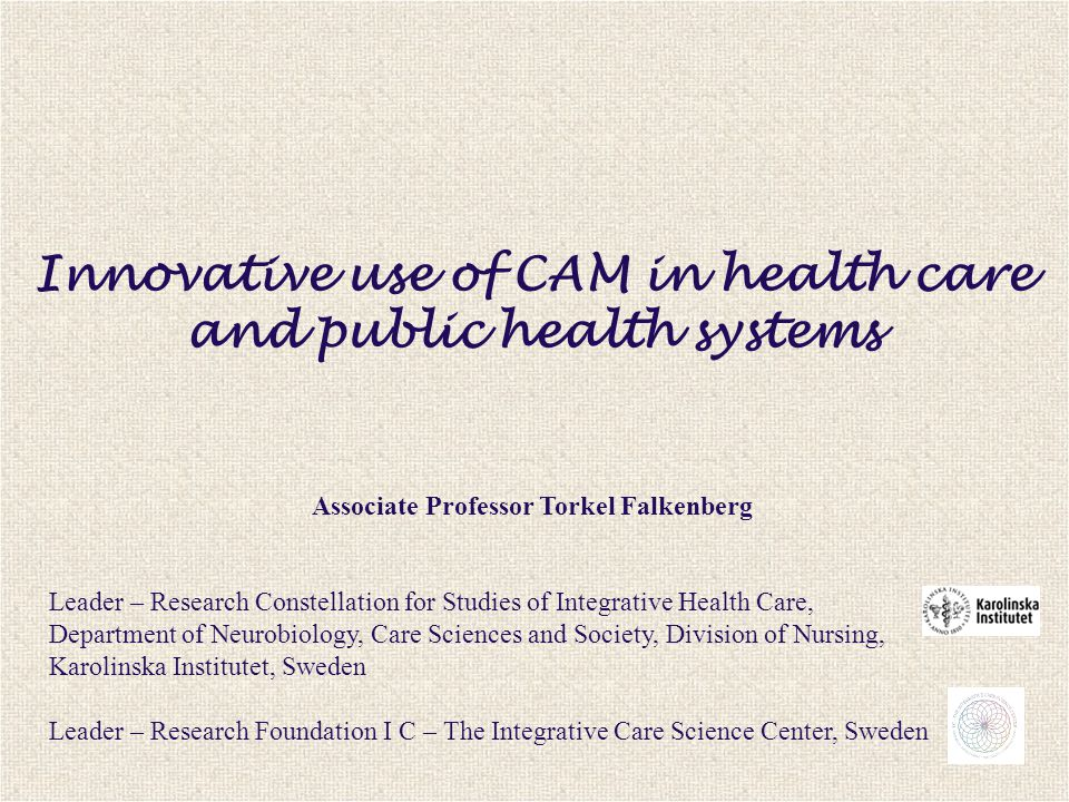 Innovative use of CAM in health care and public health systems Associate Professor Torkel Falkenberg Leader – Research Constellation for Studies of Integrative Health Care, Department of Neurobiology, Care Sciences and Society, Division of Nursing, Karolinska Institutet, Sweden Leader – Research Foundation I C – The Integrative Care Science Center, Sweden