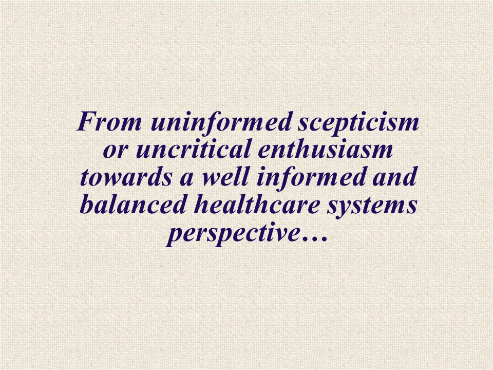 From uninformed scepticism or uncritical enthusiasm towards a well informed and balanced healthcare systems perspective…