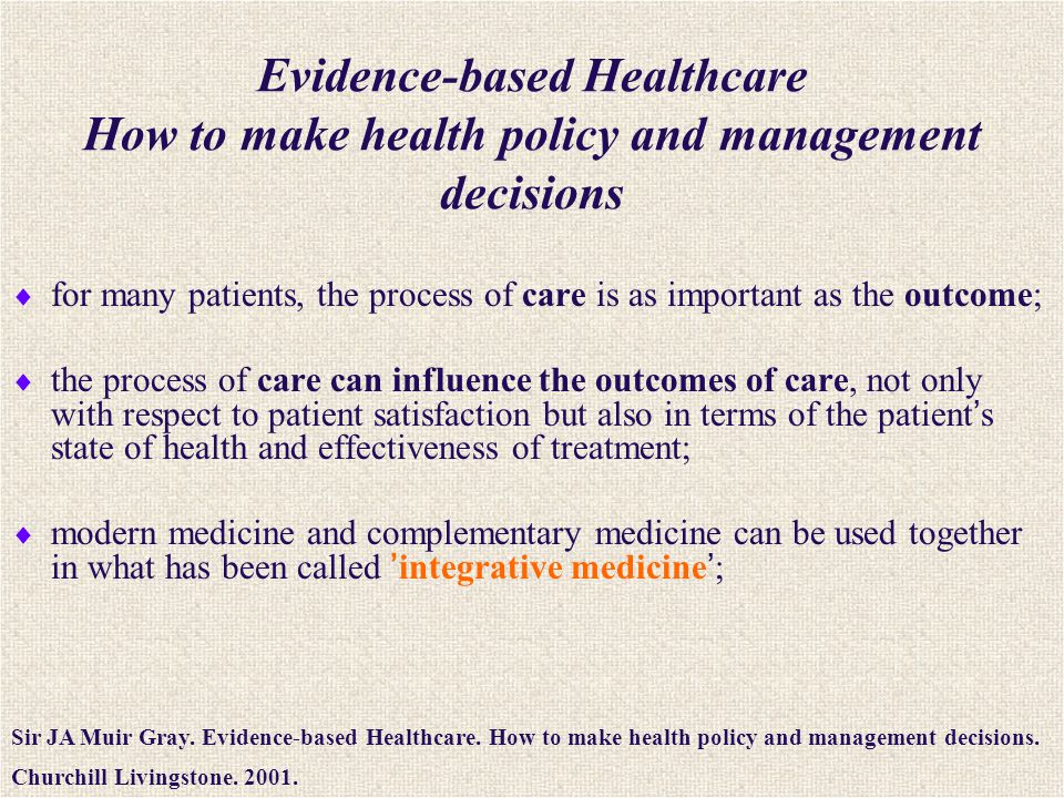 Evidence-based Healthcare How to make health policy and management decisions  for many patients, the process of care is as important as the outcome;  the process of care can influence the outcomes of care, not only with respect to patient satisfaction but also in terms of the patient's state of health and effectiveness of treatment;  modern medicine and complementary medicine can be used together in what has been called 'integrative medicine'; Sir JA Muir Gray.