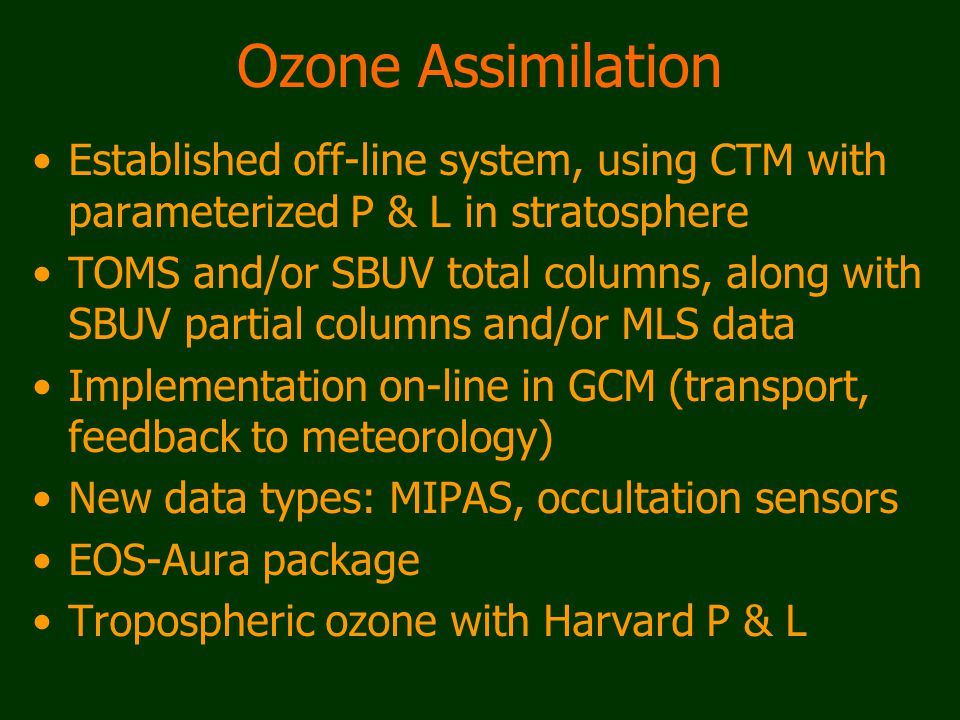 Ozone Assimilation Established off-line system, using CTM with parameterized P & L in stratosphere TOMS and/or SBUV total columns, along with SBUV partial columns and/or MLS data Implementation on-line in GCM (transport, feedback to meteorology) New data types: MIPAS, occultation sensors EOS-Aura package Tropospheric ozone with Harvard P & L