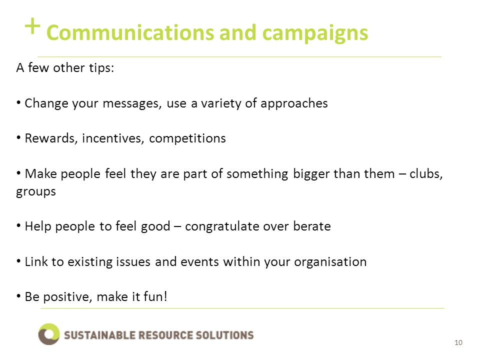10 Communications and campaigns + A few other tips: Change your messages, use a variety of approaches Rewards, incentives, competitions Make people feel they are part of something bigger than them – clubs, groups Help people to feel good – congratulate over berate Link to existing issues and events within your organisation Be positive, make it fun!