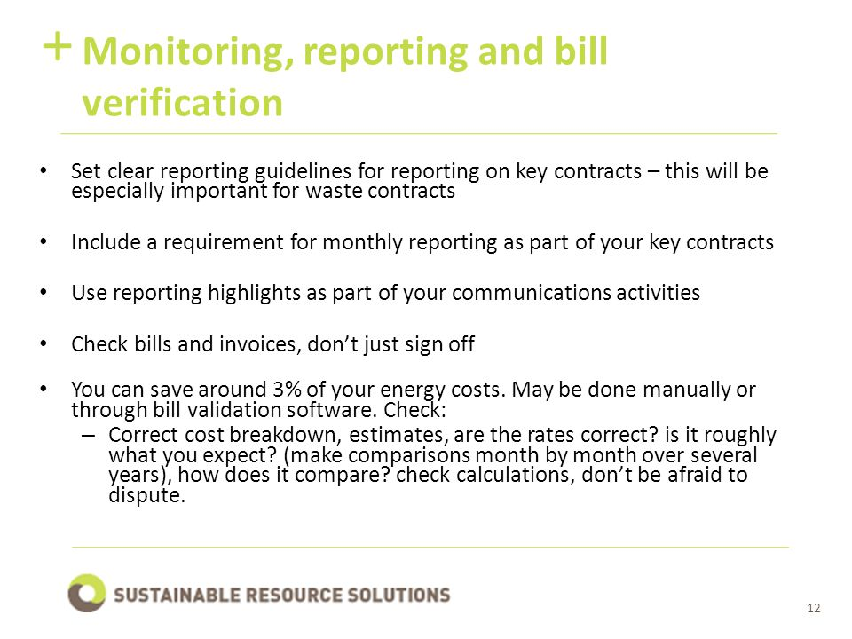 12 Monitoring, reporting and bill verification + Set clear reporting guidelines for reporting on key contracts – this will be especially important for waste contracts Include a requirement for monthly reporting as part of your key contracts Use reporting highlights as part of your communications activities Check bills and invoices, don't just sign off You can save around 3% of your energy costs.