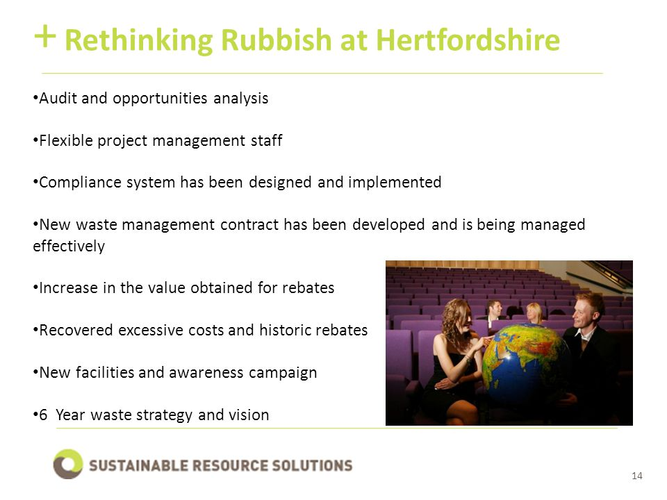 14 Rethinking Rubbish at Hertfordshire + Audit and opportunities analysis Flexible project management staff Compliance system has been designed and implemented New waste management contract has been developed and is being managed effectively Increase in the value obtained for rebates Recovered excessive costs and historic rebates New facilities and awareness campaign 6 Year waste strategy and vision