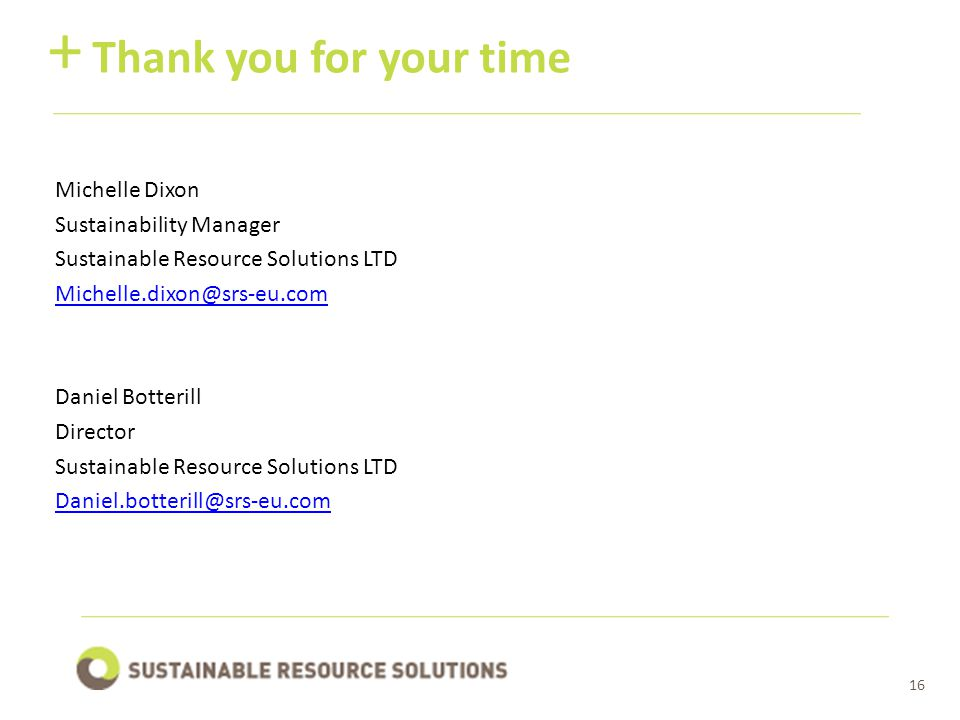 16 Thank you for your time + Michelle Dixon Sustainability Manager Sustainable Resource Solutions LTD Michelle.dixon@srs-eu.com Daniel Botterill Director Sustainable Resource Solutions LTD Daniel.botterill@srs-eu.com
