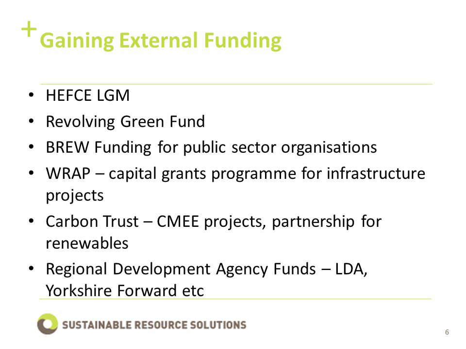 6 Gaining External Funding + HEFCE LGM Revolving Green Fund BREW Funding for public sector organisations WRAP – capital grants programme for infrastructure projects Carbon Trust – CMEE projects, partnership for renewables Regional Development Agency Funds – LDA, Yorkshire Forward etc