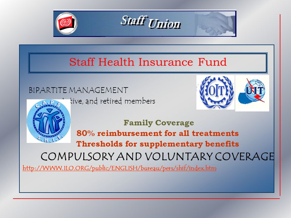BIPARTITE MANAGEMENT Active, and retired members Family Coverage 80% reimbursement for all treatments Thresholds for supplementary benefits COMPULSORY AND VOLUNTARY COVERAGE http://WWW.ILO.ORG/public/ENGLISH/bureau/pers/shif/index.htm Staff Health Insurance Fund