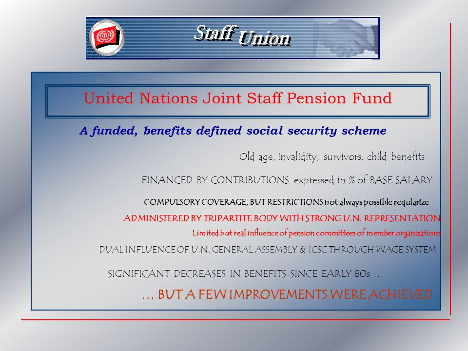 United Nations Joint Staff Pension Fund A funded, benefits defined social security scheme Old age, invalidity, survivors, child benefits FINANCED BY C