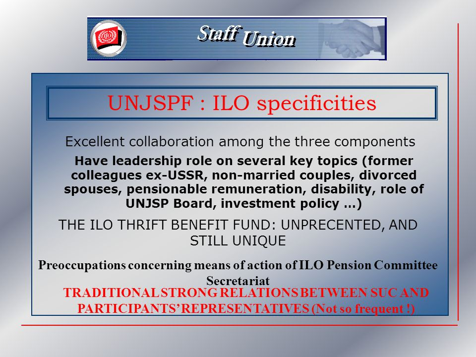 UNJSPF : ILO specificities Excellent collaboration among the three components Have leadership role on several key topics (former colleagues ex-USSR, non-married couples, divorced spouses, pensionable remuneration, disability, role of UNJSP Board, investment policy …) THE ILO THRIFT BENEFIT FUND: UNPRECENTED, AND STILL UNIQUE Preoccupations concerning means of action of ILO Pension Committee Secretariat TRADITIONAL STRONG RELATIONS BETWEEN SUC AND PARTICIPANTS' REPRESENTATIVES (Not so frequent !)