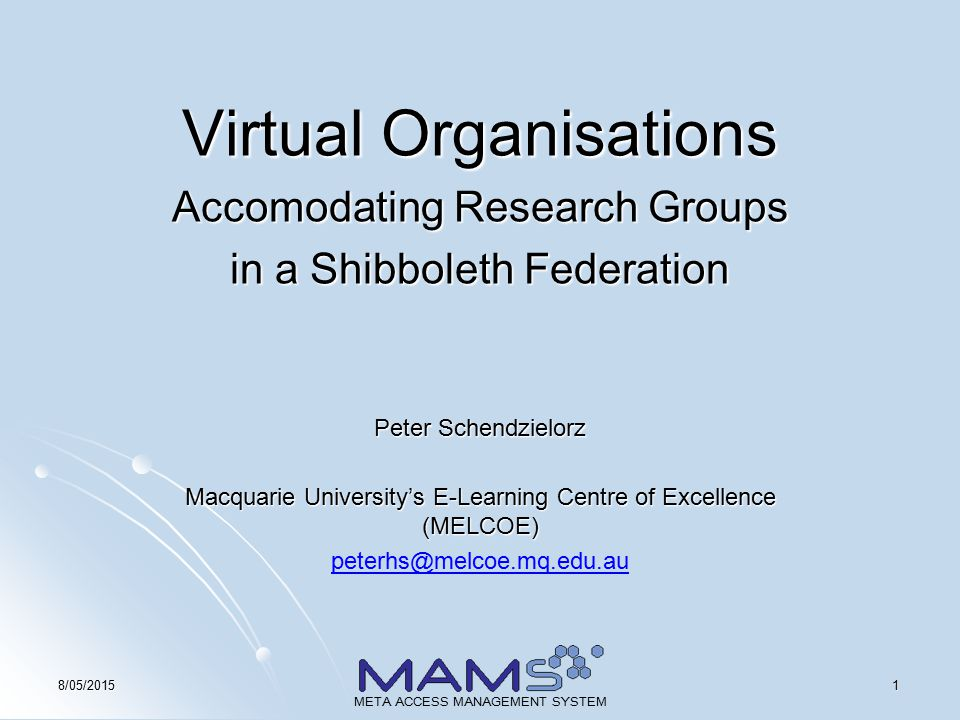 18/05/2015 META ACCESS MANAGEMENT SYSTEM Virtual Organisations Accomodating Research Groups in a Shibboleth Federation Peter Schendzielorz Macquarie University's E-Learning Centre of Excellence (MELCOE) peterhs@melcoe.mq.edu.au