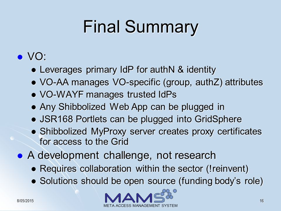 168/05/2015 META ACCESS MANAGEMENT SYSTEM Final Summary VO: VO: Leverages primary IdP for authN & identity Leverages primary IdP for authN & identity VO-AA manages VO-specific (group, authZ) attributes VO-AA manages VO-specific (group, authZ) attributes VO-WAYF manages trusted IdPs VO-WAYF manages trusted IdPs Any Shibbolized Web App can be plugged in Any Shibbolized Web App can be plugged in JSR168 Portlets can be plugged into GridSphere JSR168 Portlets can be plugged into GridSphere Shibbolized MyProxy server creates proxy certificates for access to the Grid Shibbolized MyProxy server creates proxy certificates for access to the Grid A development challenge, not research A development challenge, not research Requires collaboration within the sector (!reinvent) Requires collaboration within the sector (!reinvent) Solutions should be open source (funding body's role) Solutions should be open source (funding body's role)