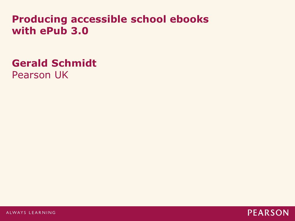 Producing accessible school ebooks with ePub 3.0 Gerald Schmidt Pearson UK