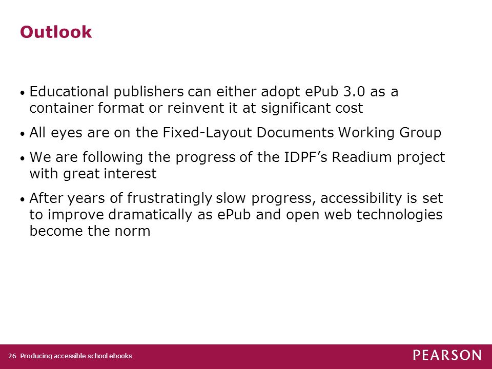 Producing accessible school ebooks26 Outlook Educational publishers can either adopt ePub 3.0 as a container format or reinvent it at significant cost All eyes are on the Fixed-Layout Documents Working Group We are following the progress of the IDPF's Readium project with great interest After years of frustratingly slow progress, accessibility is set to improve dramatically as ePub and open web technologies become the norm