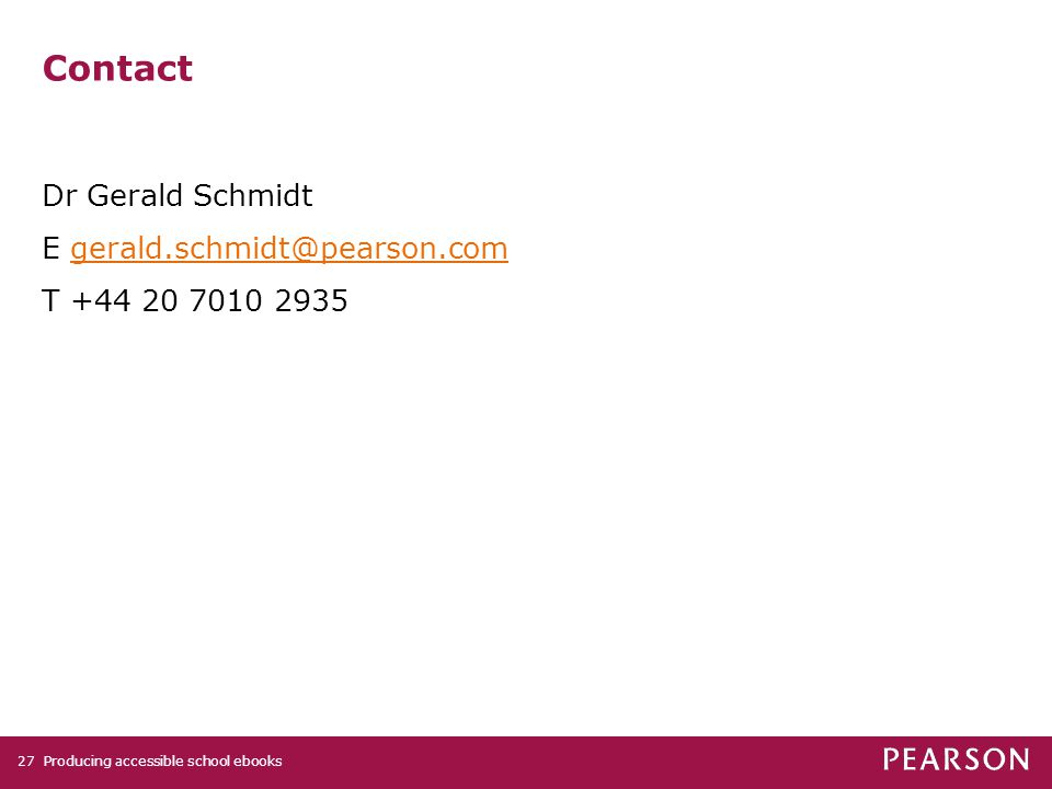 Producing accessible school ebooks27 Contact Dr Gerald Schmidt E gerald.schmidt@pearson.comgerald.schmidt@pearson.com T +44 20 7010 2935