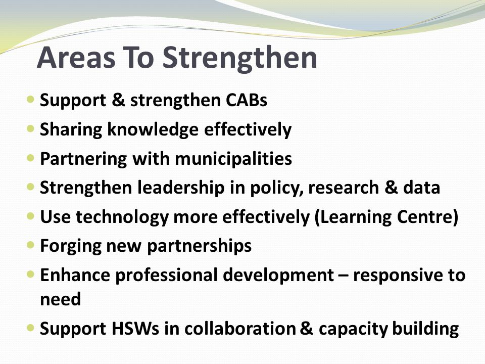 Areas To Strengthen Support & strengthen CABs Sharing knowledge effectively Partnering with municipalities Strengthen leadership in policy, research & data Use technology more effectively (Learning Centre) Forging new partnerships Enhance professional development – responsive to need Support HSWs in collaboration & capacity building